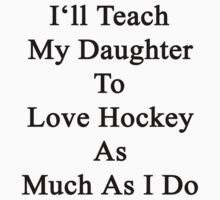 I'll Teach My Daughter To Love Hockey As Much As I Do  by supernova23