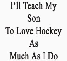 I'll Teach My Son To Love Hockey As Much As I Do  by supernova23