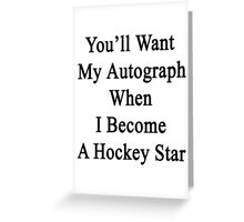 You'll Want My Autograph When I Become A Hockey Star Greeting Card