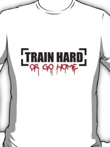 Train Hard Or Go Home T-Shirt