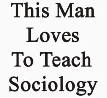 This Man Loves To Teach Sociology  by supernova23
