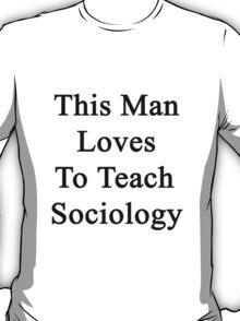 This Man Loves To Teach Sociology  T-Shirt