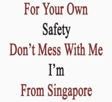 For Your Own Safety Don't Mess With Me I'm From Singapore  by supernova23