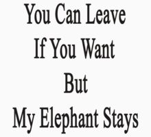 You Can Leave If You Want But My Elephant Stays  by supernova23