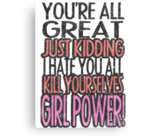 You're All Great Just Kidding I Hate You All Kill Yourselves GIRL POWER Canvas Print