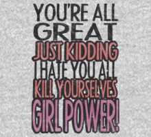 You're All Great Just Kidding I Hate You All Kill Yourselves GIRL POWER by KatBDesigns
