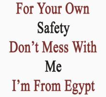 For Your Own Safety Don't Mess With Me I'm From Egypt  by supernova23