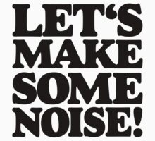 Let's make some noise! by theshirtshops