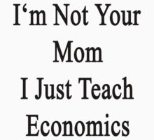 I'm Not Your Mom I Just Teach Economics  by supernova23