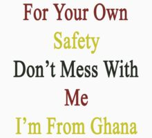 For Your Own Safety Don't Mess With Me I'm From Ghana  by supernova23