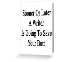 Sooner Or Later A Writer Is Going To Save Your Butt Greeting Card