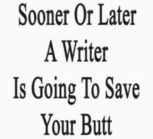 Sooner Or Later A Writer Is Going To Save Your Butt by supernova23
