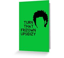 Turn that frizown upsidizy Greeting Card
