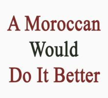 A Moroccan Would Do It Better  by supernova23