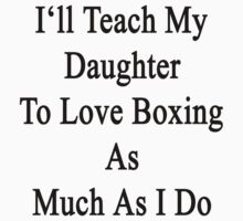 I'll Teach My Daughter To Love Boxing As Much As I Do  by supernova23