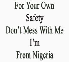 For Your Own Safety Don't Mess With Me I'm From Nigeria  by supernova23