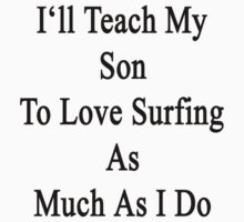 I'll Teach My Son To Love Surfing As Much As I Do  by supernova23