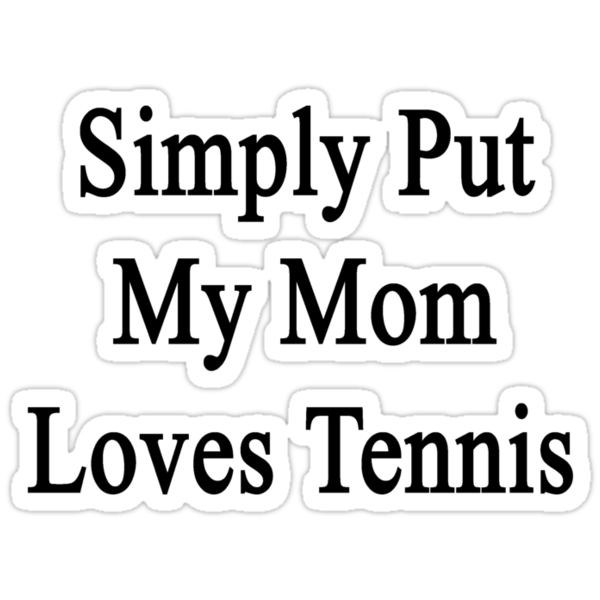 Simply Put My Mom Loves Tennis  by supernova23