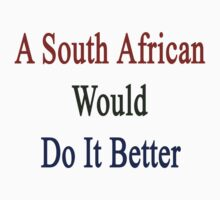 A South African Would Do It Better  by supernova23