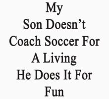 My Son Doesn't Coach Soccer For A Living He Does It For Fun  by supernova23