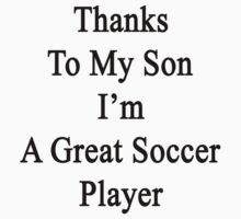Thanks To My Son I'm A Great Soccer Player  by supernova23