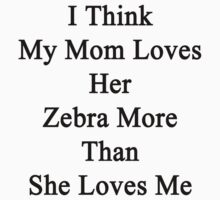 I Think My Mom Loves Her Zebra More Than She Loves Me  by supernova23