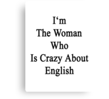I'm The Woman Who Is Crazy About English  Canvas Print
