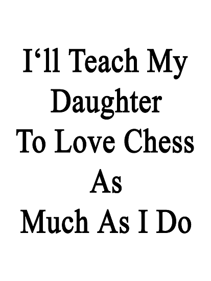 I'll Teach My Daughter To Love Chess As Much As I Do  by supernova23