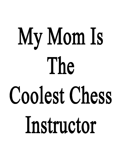 My Mom Is The Coolest Chess Instructor  by supernova23