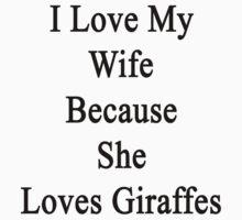 I Love My Wife Because She Loves Giraffes  by supernova23