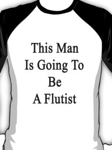 This Man Is Going To Be A Flutist  T-Shirt
