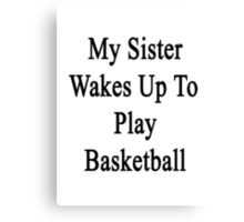 My Sister Wakes Up To Play Basketball  Canvas Print