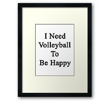 I Need Volleyball To Be Happy  Framed Print