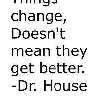 """things change. Doesn't mean they get better"" Dr house by linwatchorn"