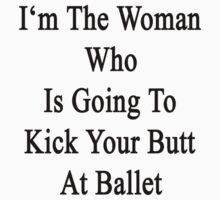 I'm The Woman Who Is Going To Kick Your Butt At Ballet  by supernova23