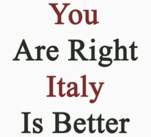 You Are Right Italy Is Better  by supernova23