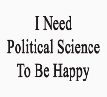 I Need Political Science To Be Happy  by supernova23