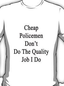 Cheap Policemen Don't Do The Quality Job I Do  T-Shirt