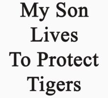 My Son Lives To Protect Tigers  by supernova23