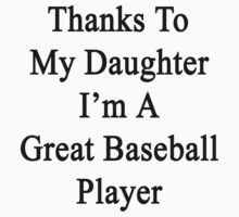 Thanks To My Daughter I'm A Great Baseball Player  by supernova23