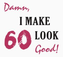 I Make 60 Look Good by thepixelgarden