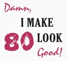 I Make 80 Look Good by thepixelgarden