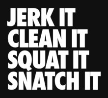 Jerk It Clean It Squat It Snatch It  by roderick882