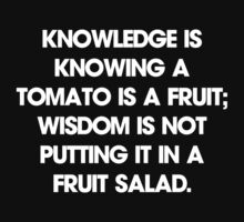 Knowledge is knowing a tomato is a fruit; wisdom is not putting it in a fruit salad. T-Shirt by LukeSimms