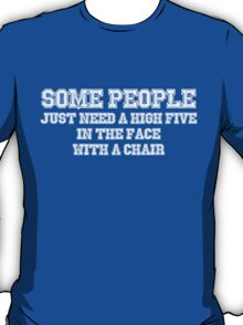 Some people just need a high five in the face with a chair T-Shirt
