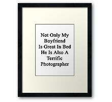 Not Only My Boyfriend Is Great In Bed He Is Also A Terrific Photographer  Framed Print