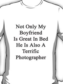 Not Only My Boyfriend Is Great In Bed He Is Also A Terrific Photographer  T-Shirt