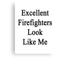 Excellent Firefighters Look Like Me Canvas Print