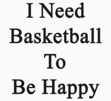 I Need Basketball To Be Happy  by supernova23