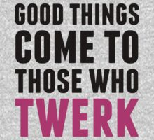 Good Things Come To Those Who Twerk by Look Human